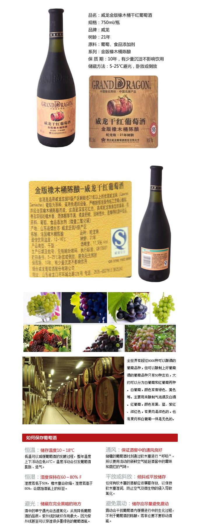 品名:威龙金版橡木桶21年树龄干红葡萄酒 750ml/瓶 规格:750ml/瓶 品牌:威龙 原料:葡萄、食品添加剂 系列:金版橡木桶陈酿 品种:蛇龙珠 酒精度:11.5%vol 生产许可证编号:QS370615020098 产品标准号:GB15037 保 质 期:10年,有少量沉淀不影响饮用 储藏方法:5-25避光,卧放或倒放 产地:中国 山东 商品特点: 该酒是选用威龙庄园21年树龄的优质蛇龙珠葡萄为原料,采用先进的设备,严格按照法国传统工艺精心酿制,并经法国橡木桶陈酿而成。该酒呈深宝石红色,具有蛇龙珠